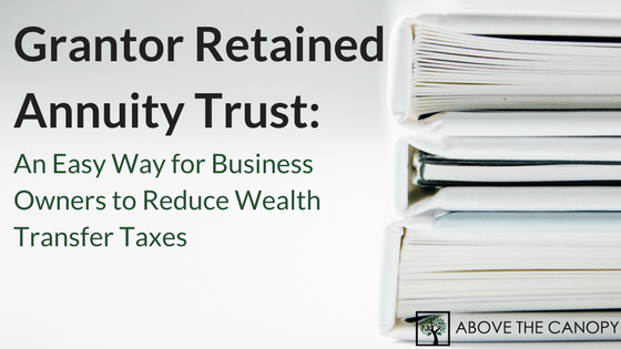 Grantor Retained Annuity Trust: An Easy Way for Business Owners to Reduce Wealth Transfer Taxes